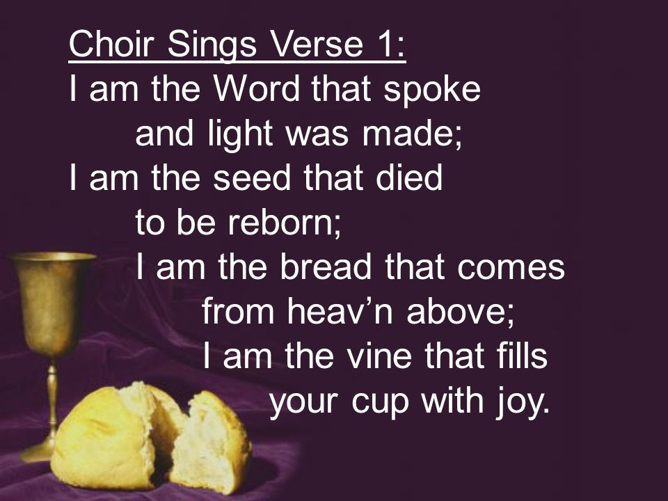 Choir Sings Verse 1: I am the Word that spoke and light was made; I am the seed that died to be reborn; I am the bread that comes from heavn above; I am the vine that fills your cup with joy.