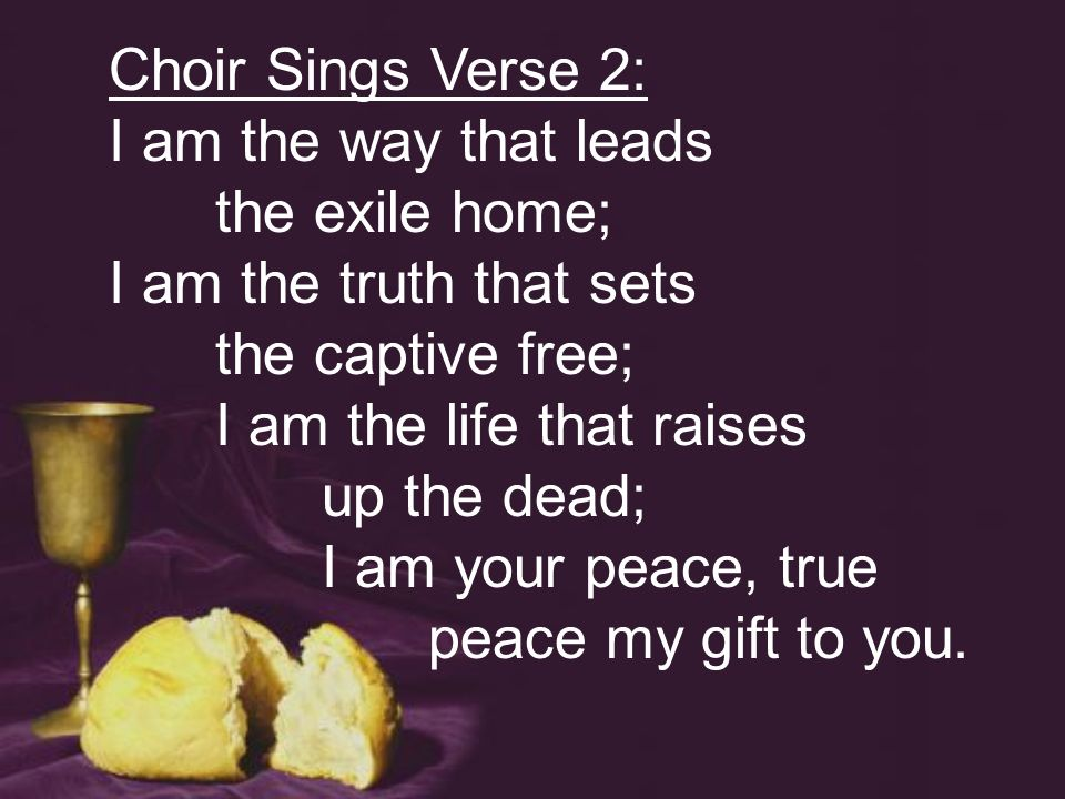 Choir Sings Verse 2: I am the way that leads the exile home; I am the truth that sets the captive free; I am the life that raises up the dead; I am your peace, true peace my gift to you.