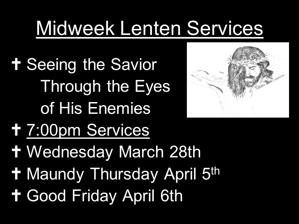 Midweek Lenten Services Seeing the Savior Through the Eyes of His Enemies 7:00pm Services Wednesday March 28th Maundy Thursday April 5 th Good Friday April 6th