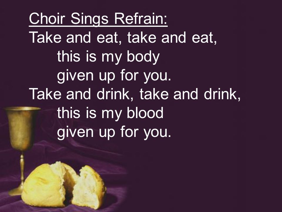 Choir Sings Refrain: Take and eat, take and eat, this is my body given up for you.