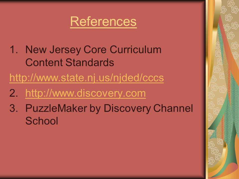 References 1.New Jersey Core Curriculum Content Standards http://www.state.nj.us/njded/cccs 2.http://www.discovery.comhttp://www.discovery.com 3.Puzzl