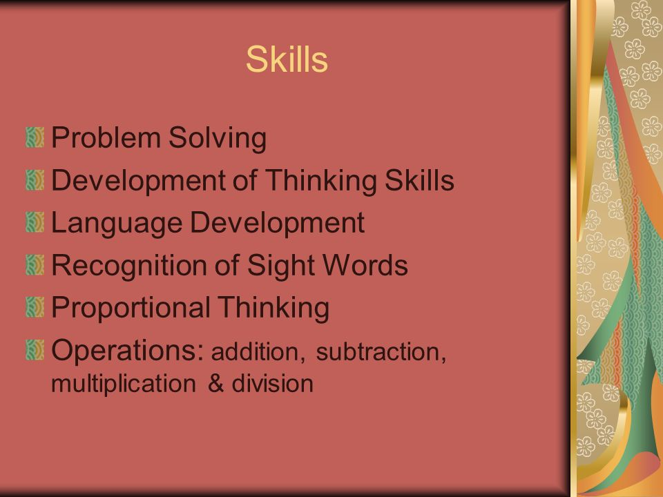 Skills Problem Solving Development of Thinking Skills Language Development Recognition of Sight Words Proportional Thinking Operations: addition, subtraction, multiplication & division