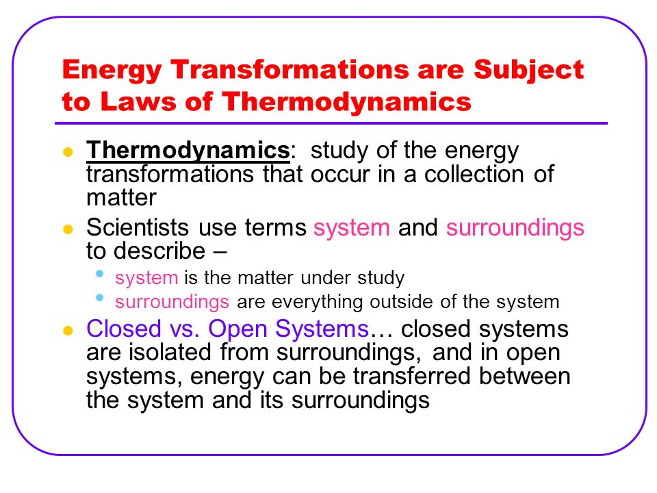 Energy Transformations are Subject to Laws of Thermodynamics Thermodynamics: study of the energy transformations that occur in a collection of matter