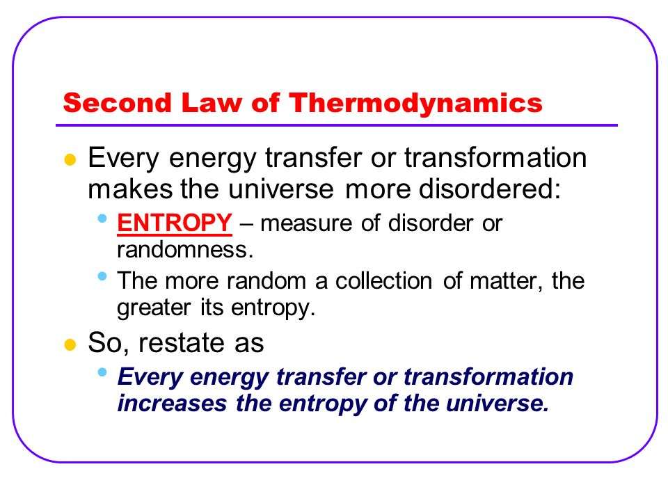Second Law of Thermodynamics Every energy transfer or transformation makes the universe more disordered: ENTROPY – measure of disorder or randomness.