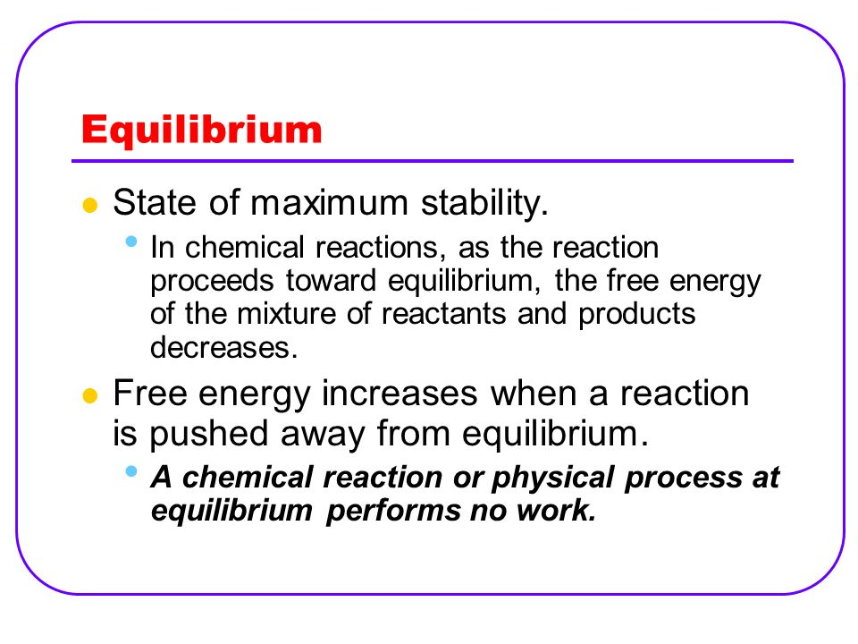 Equilibrium State of maximum stability. In chemical reactions, as the reaction proceeds toward equilibrium, the free energy of the mixture of reactant