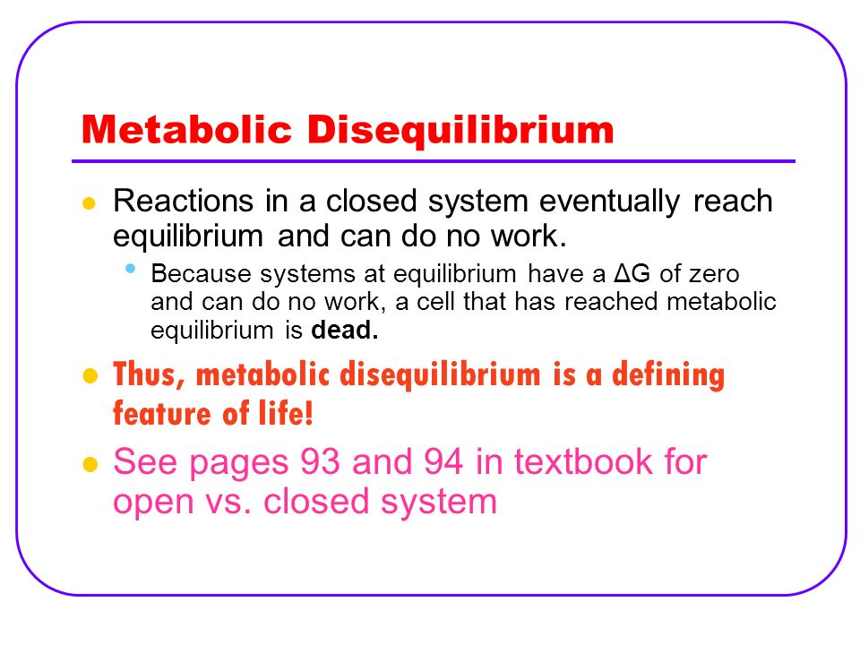 Metabolic Disequilibrium Reactions in a closed system eventually reach equilibrium and can do no work. Because systems at equilibrium have a ΔG of zer