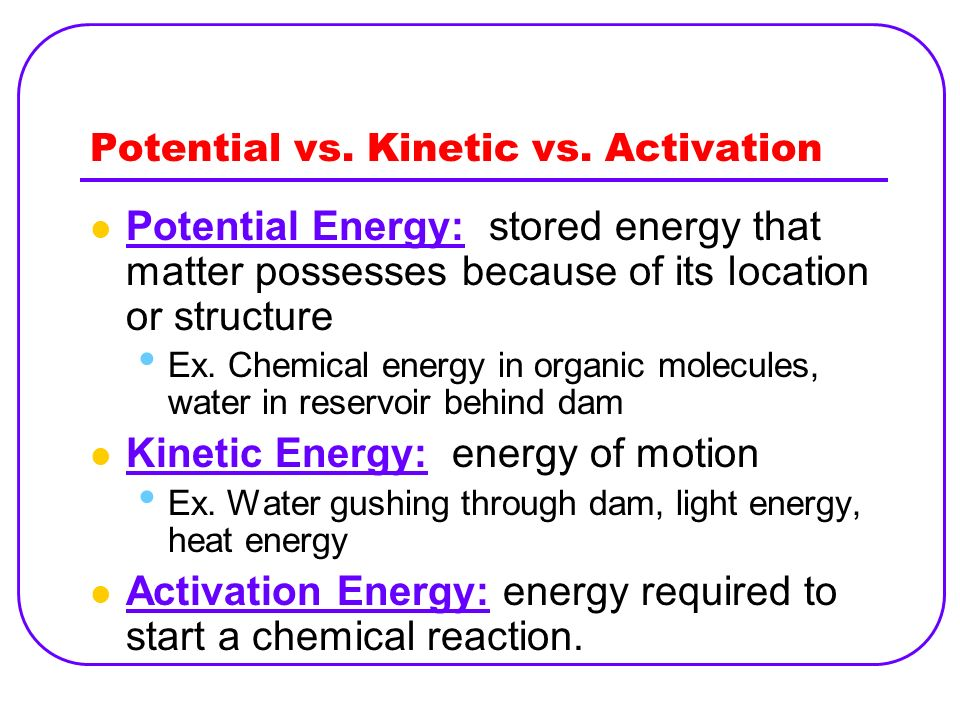 Potential vs. Kinetic vs. Activation Potential Energy: stored energy that matter possesses because of its location or structure Ex. Chemical energy in