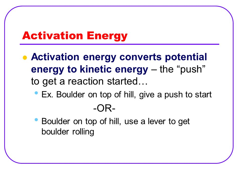 Activation Energy Activation energy converts potential energy to kinetic energy – the push to get a reaction started… Ex. Boulder on top of hill, give