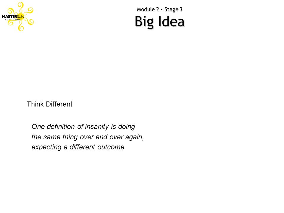 Module 2 - Stage 3 Big Idea Think Different One definition of insanity is doing the same thing over and over again, expecting a different outcome