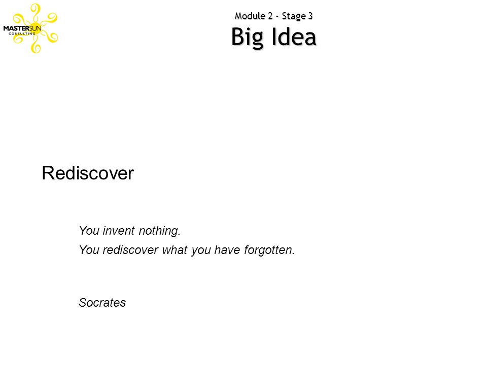 Module 2 - Stage 3 Big Idea Rediscover You invent nothing. You rediscover what you have forgotten. Socrates