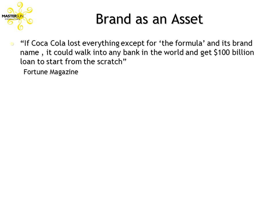 Brand as an Asset If Coca Cola lost everything except for the formula and its brand name, it could walk into any bank in the world and get $100 billio