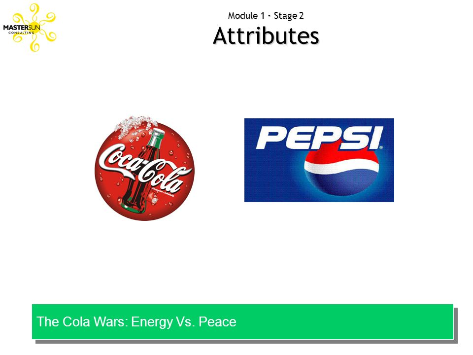 Module 1 - Stage 2 Attributes The Cola Wars: Energy Vs. Peace The Cola Wars: Energy Vs. Peace