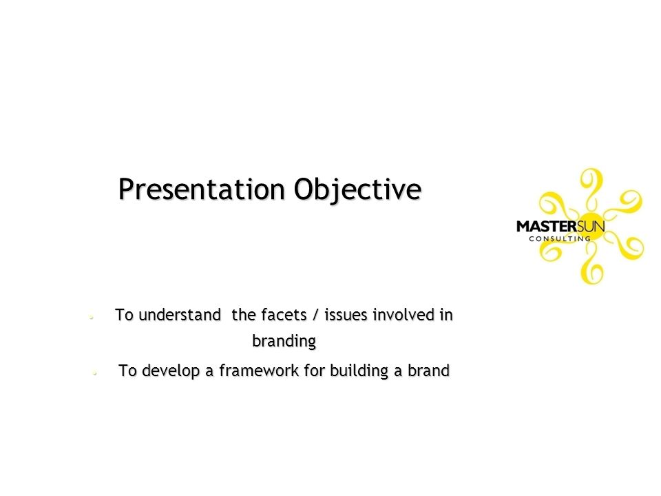 Presentation Objective To understand the facets / issues involved in branding To understand the facets / issues involved in branding To develop a fram