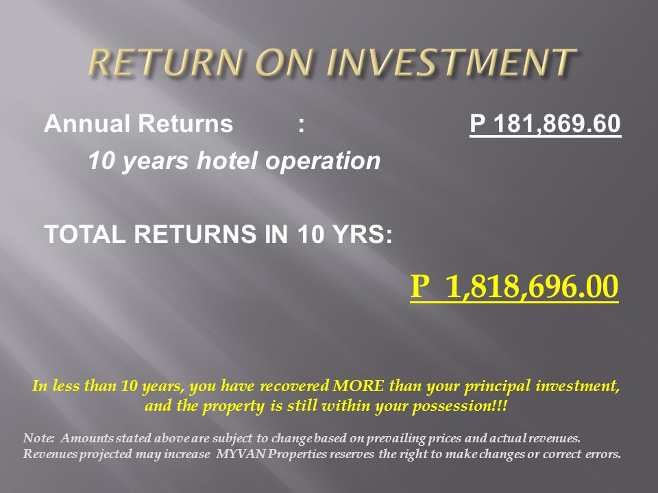 Annual Returns: P 181,869.60 10 years hotel operation TOTAL RETURNS IN 10 YRS: P 1,818,696.00 In less than 10 years, you have recovered MORE than your principal investment, and the property is still within your possession!!.