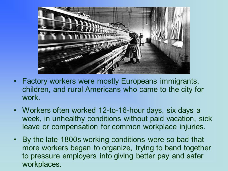 Factory workers were mostly Europeans immigrants, children, and rural Americans who came to the city for work.