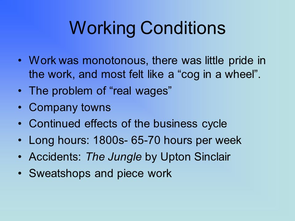 Working Conditions Work was monotonous, there was little pride in the work, and most felt like a cog in a wheel.