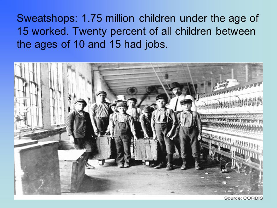 Sweatshops: 1.75 million children under the age of 15 worked. Twenty percent of all children between the ages of 10 and 15 had jobs.