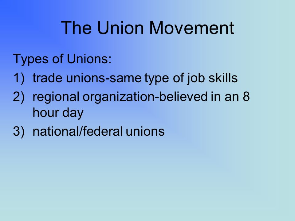 The Union Movement Types of Unions: 1)trade unions-same type of job skills 2)regional organization-believed in an 8 hour day 3)national/federal unions