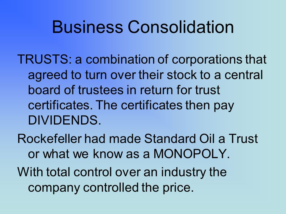 Business Consolidation TRUSTS: a combination of corporations that agreed to turn over their stock to a central board of trustees in return for trust certificates.
