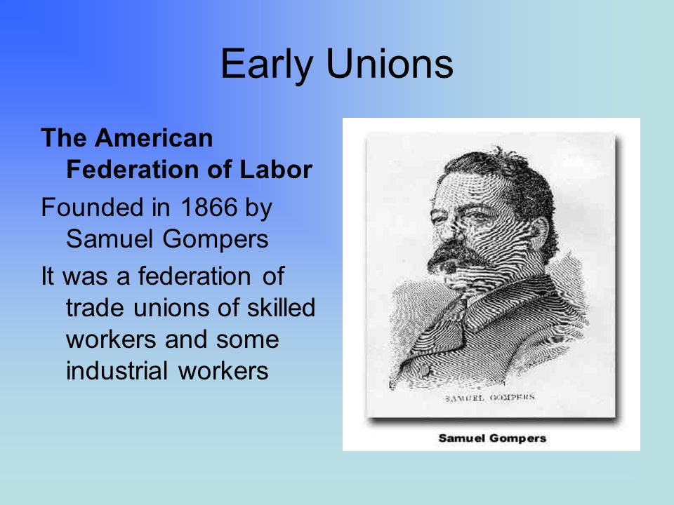 Early Unions The American Federation of Labor Founded in 1866 by Samuel Gompers It was a federation of trade unions of skilled workers and some indust