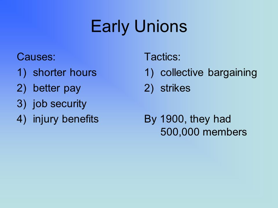 Early Unions Causes: 1)shorter hours 2)better pay 3)job security 4)injury benefits Tactics: 1)collective bargaining 2)strikes By 1900, they had 500,000 members