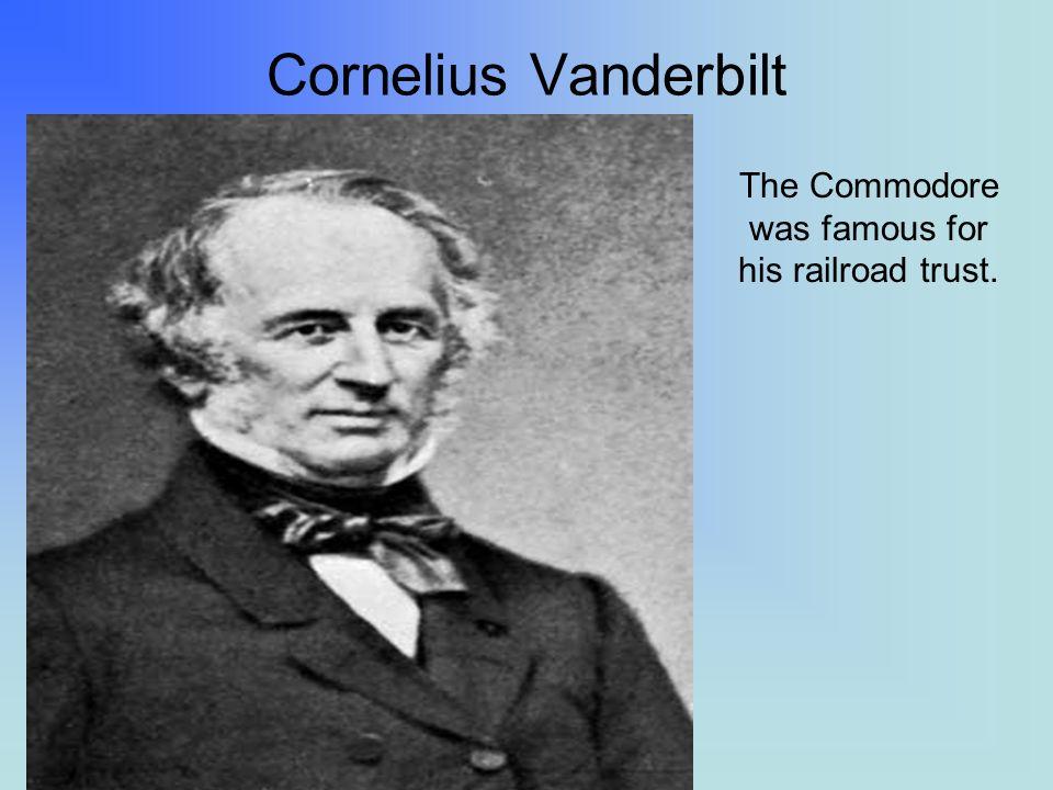Cornelius Vanderbilt The Commodore was famous for his railroad trust.