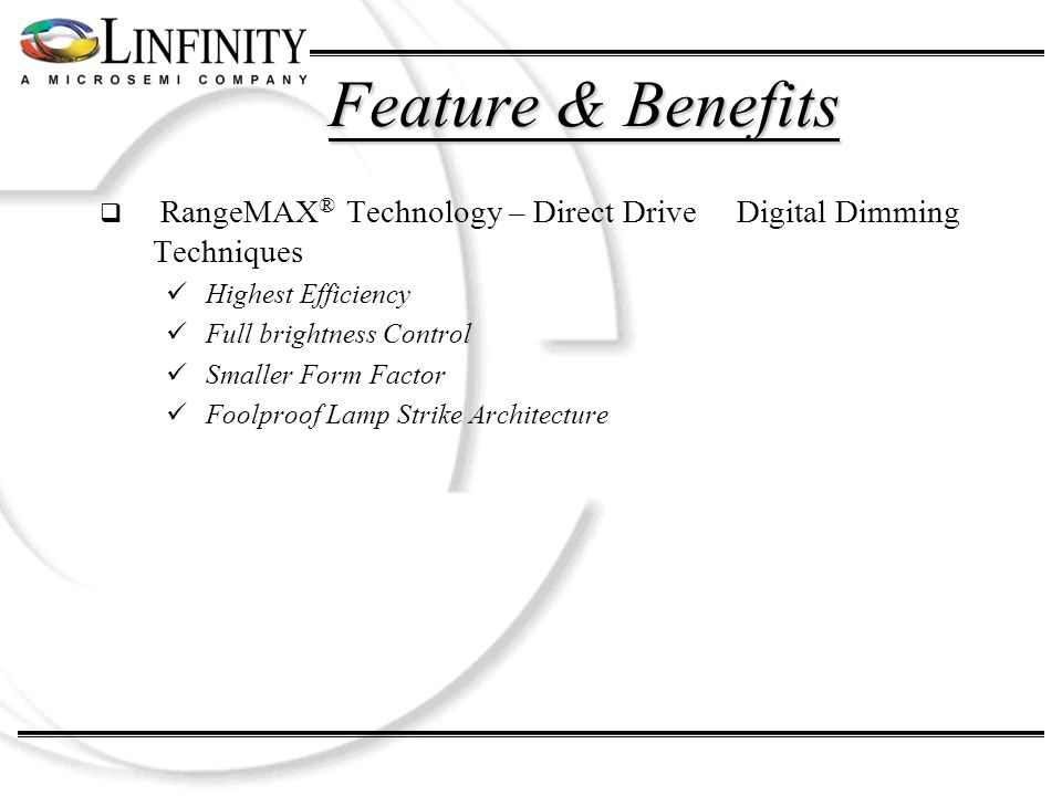 Feature & Benefits RangeMAX ® Technology – Direct Drive Digital Dimming Techniques Highest Efficiency Full brightness Control Smaller Form Factor Fool