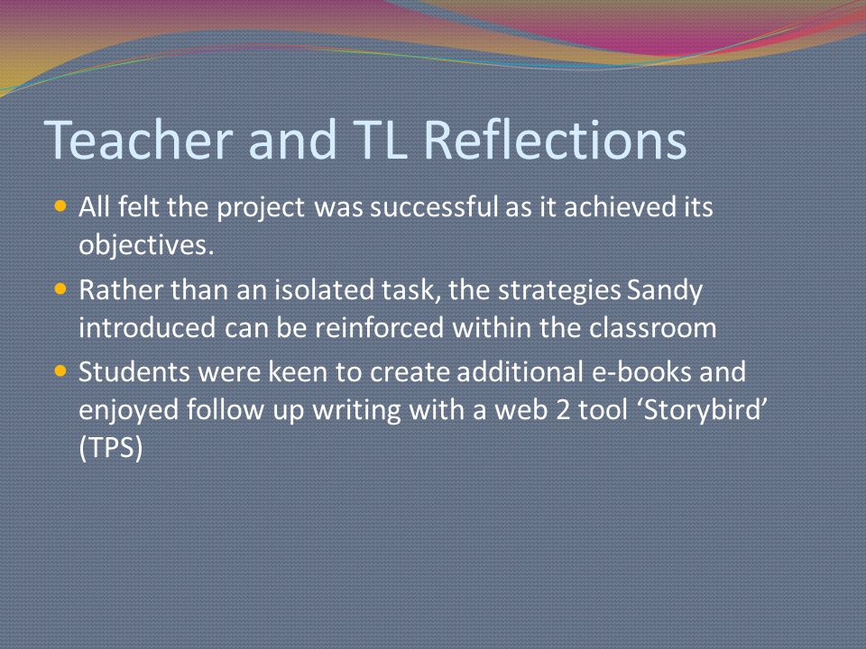 Teacher and TL Reflections All felt the project was successful as it achieved its objectives.