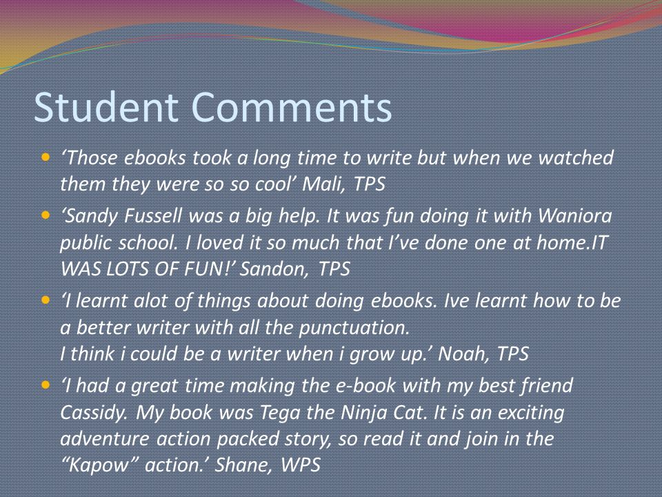 Student Comments Those ebooks took a long time to write but when we watched them they were so so cool Mali, TPS Sandy Fussell was a big help.