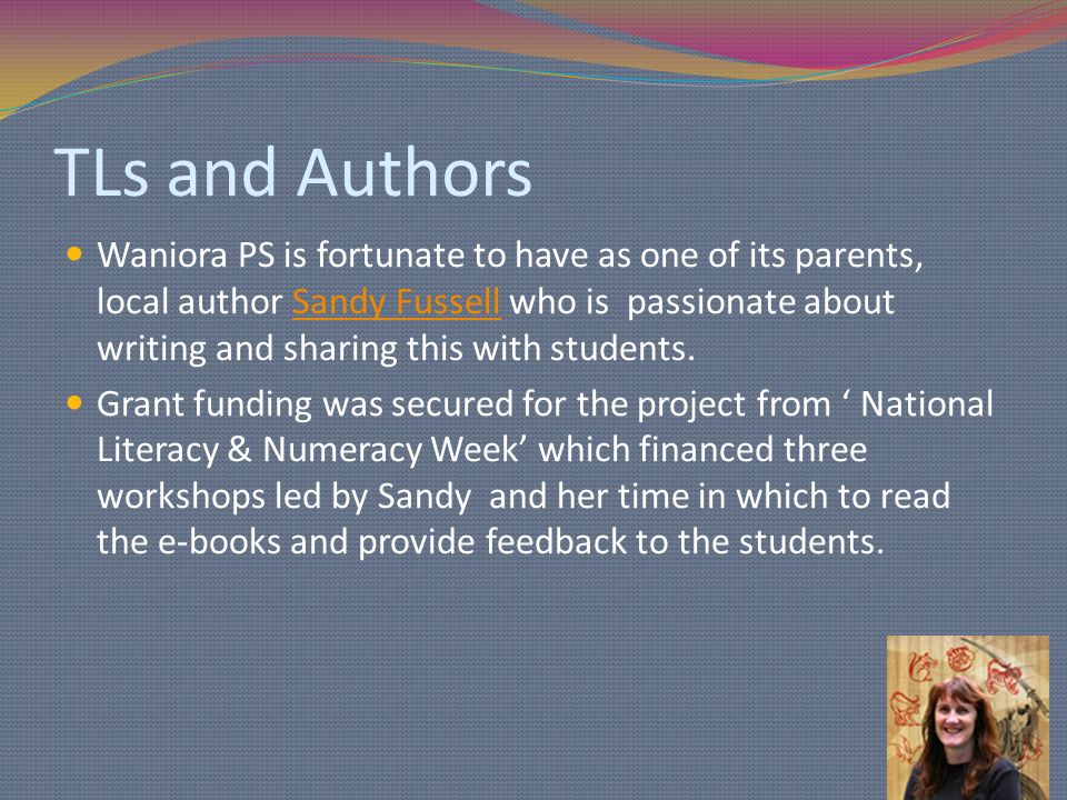 TLs and Authors Waniora PS is fortunate to have as one of its parents, local author Sandy Fussell who is passionate about writing and sharing this with students.Sandy Fussell Grant funding was secured for the project from National Literacy & Numeracy Week which financed three workshops led by Sandy and her time in which to read the e-books and provide feedback to the students.