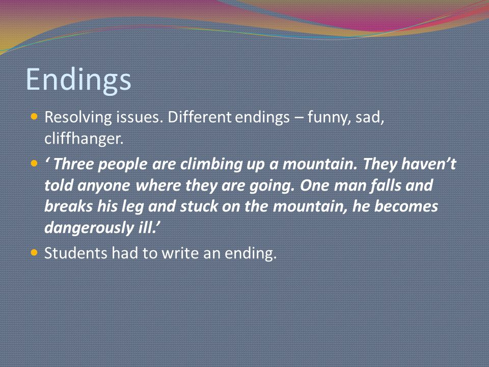 Endings Resolving issues. Different endings – funny, sad, cliffhanger.