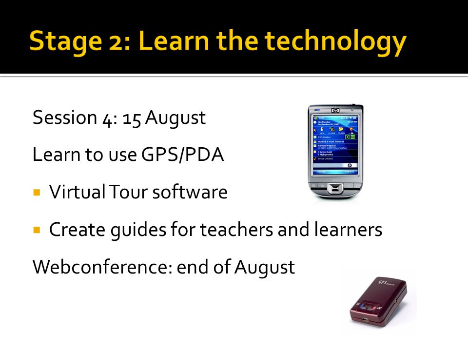 Session 4: 15 August Learn to use GPS/PDA Virtual Tour software Create guides for teachers and learners Webconference: end of August