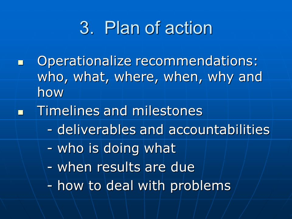 3. Plan of action Operationalize recommendations: who, what, where, when, why and how Operationalize recommendations: who, what, where, when, why and