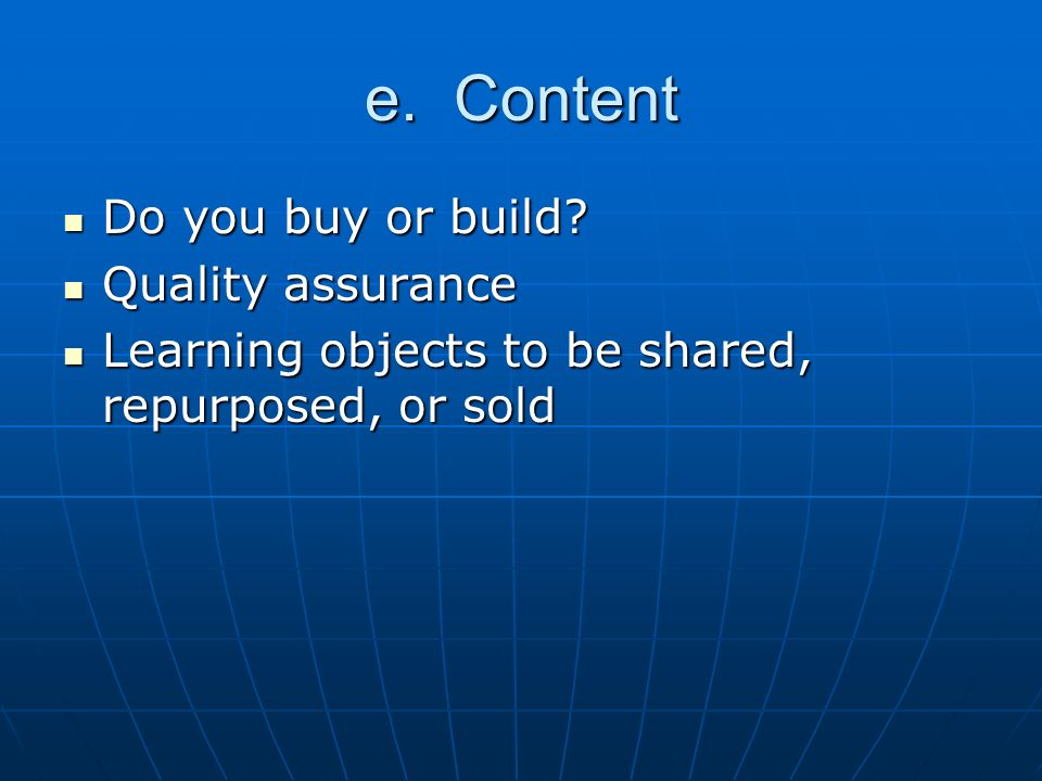 e. Content Do you buy or build? Do you buy or build? Quality assurance Quality assurance Learning objects to be shared, repurposed, or sold Learning o