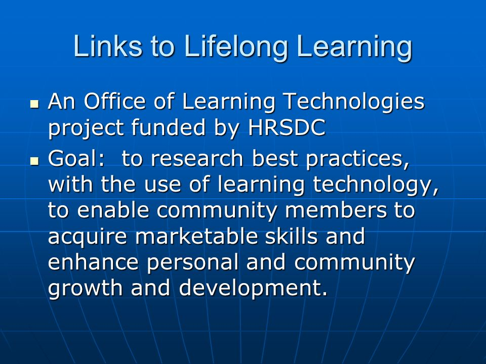 Links to Lifelong Learning An Office of Learning Technologies project funded by HRSDC An Office of Learning Technologies project funded by HRSDC Goal: to research best practices, with the use of learning technology, to enable community members to acquire marketable skills and enhance personal and community growth and development.