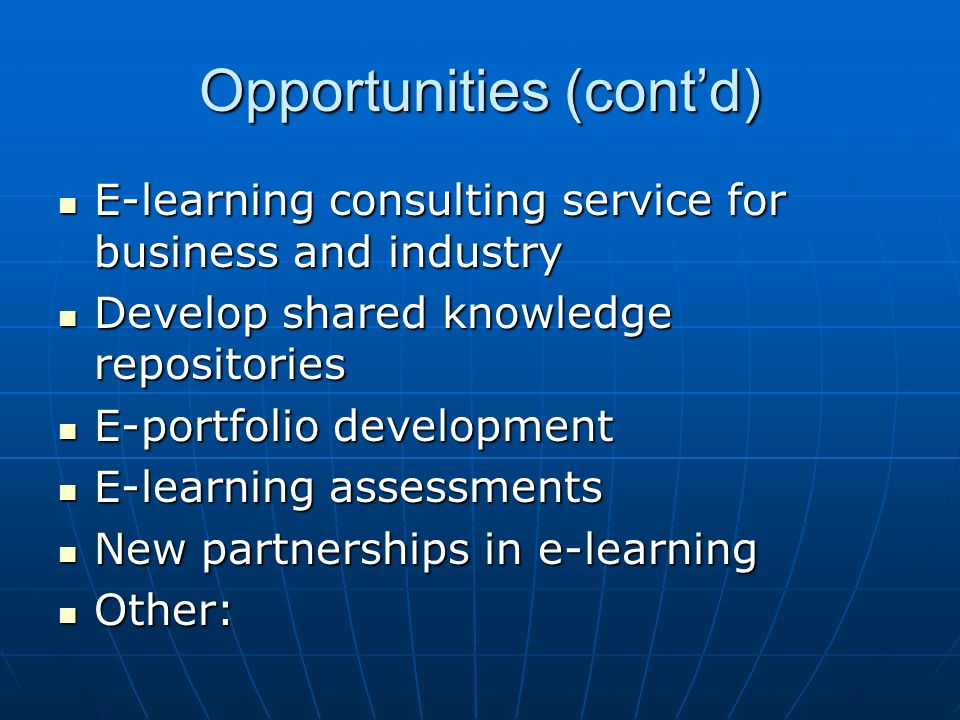 Opportunities (contd) E-learning consulting service for business and industry E-learning consulting service for business and industry Develop shared knowledge repositories Develop shared knowledge repositories E-portfolio development E-portfolio development E-learning assessments E-learning assessments New partnerships in e-learning New partnerships in e-learning Other: Other: