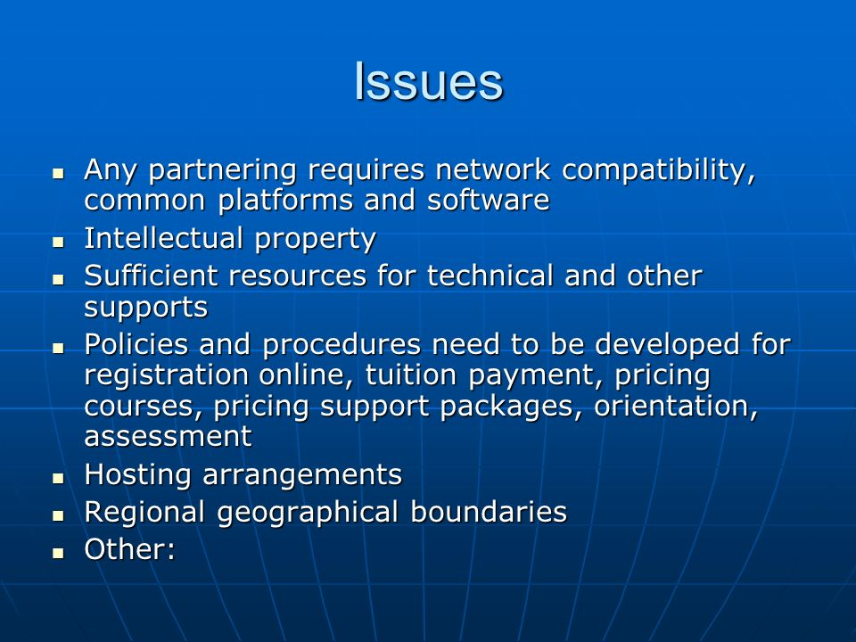 Issues Any partnering requires network compatibility, common platforms and software Any partnering requires network compatibility, common platforms and software Intellectual property Intellectual property Sufficient resources for technical and other supports Sufficient resources for technical and other supports Policies and procedures need to be developed for registration online, tuition payment, pricing courses, pricing support packages, orientation, assessment Policies and procedures need to be developed for registration online, tuition payment, pricing courses, pricing support packages, orientation, assessment Hosting arrangements Hosting arrangements Regional geographical boundaries Regional geographical boundaries Other: Other: