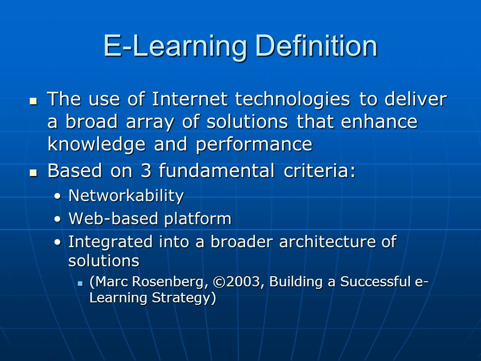 E-Learning Definition The use of Internet technologies to deliver a broad array of solutions that enhance knowledge and performance The use of Internet technologies to deliver a broad array of solutions that enhance knowledge and performance Based on 3 fundamental criteria: Based on 3 fundamental criteria: NetworkabilityNetworkability Web-based platformWeb-based platform Integrated into a broader architecture of solutionsIntegrated into a broader architecture of solutions (Marc Rosenberg, ©2003, Building a Successful e- Learning Strategy) (Marc Rosenberg, ©2003, Building a Successful e- Learning Strategy)