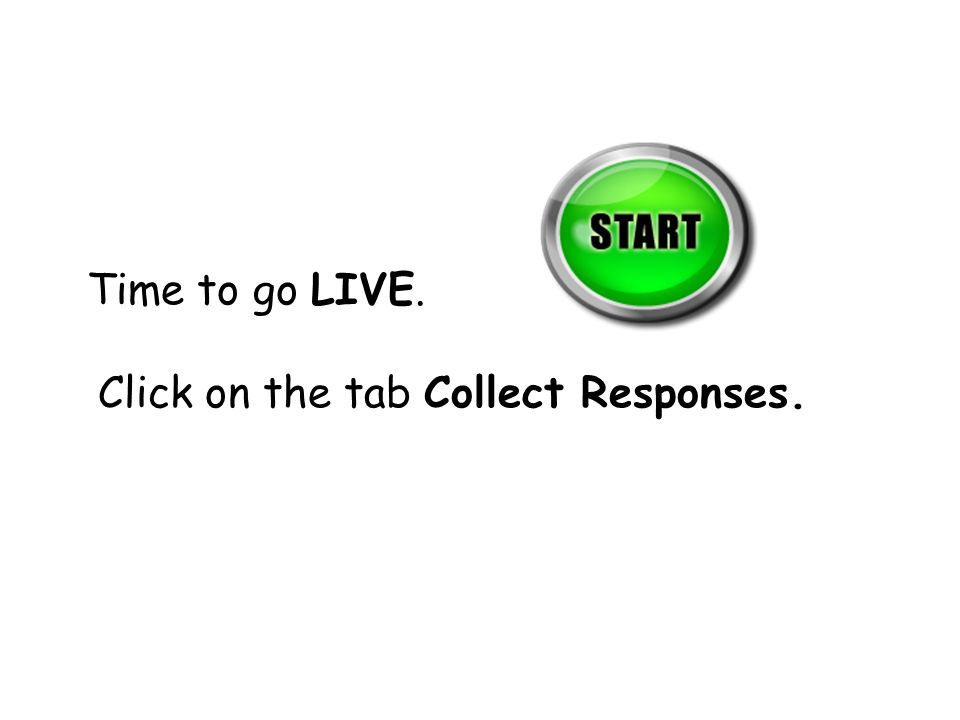 Time to go LIVE. Click on the tab Collect Responses.