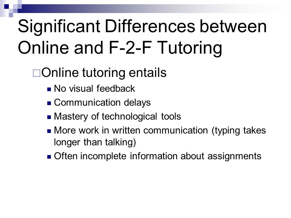 Significant Differences between Online and F-2-F Tutoring Online tutoring entails No visual feedback Communication delays Mastery of technological tools More work in written communication (typing takes longer than talking) Often incomplete information about assignments