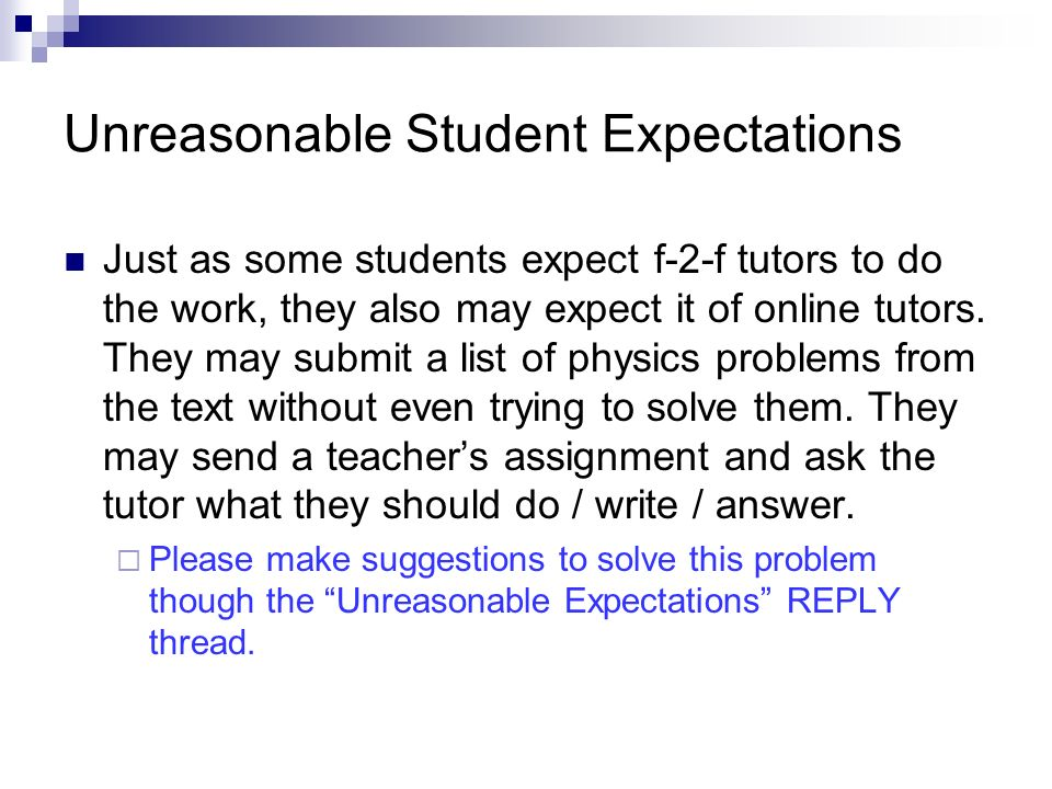Unreasonable Student Expectations Just as some students expect f-2-f tutors to do the work, they also may expect it of online tutors.
