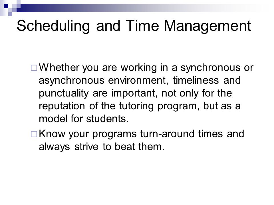 Scheduling and Time Management Whether you are working in a synchronous or asynchronous environment, timeliness and punctuality are important, not only for the reputation of the tutoring program, but as a model for students.