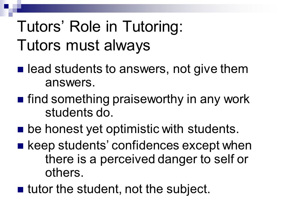 Tutors Role in Tutoring: Tutors must always lead students to answers, not give them answers.