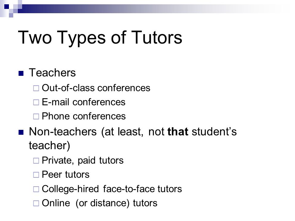 Two Types of Tutors Teachers Out-of-class conferences E-mail conferences Phone conferences Non-teachers (at least, not that students teacher) Private, paid tutors Peer tutors College-hired face-to-face tutors Online (or distance) tutors