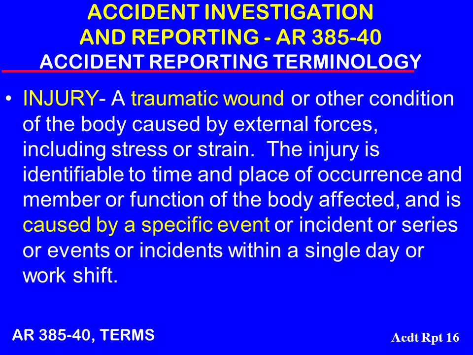 Acdt Rpt 16 ACCIDENT INVESTIGATION AND REPORTING - AR 385-40 ACCIDENT REPORTING TERMINOLOGY INJURY- A traumatic wound or other condition of the body c