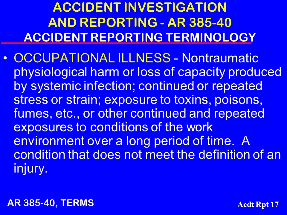 Acdt Rpt 17 ACCIDENT INVESTIGATION AND REPORTING - AR 385-40 ACCIDENT REPORTING TERMINOLOGY OCCUPATIONAL ILLNESS - Nontraumatic physiological harm or