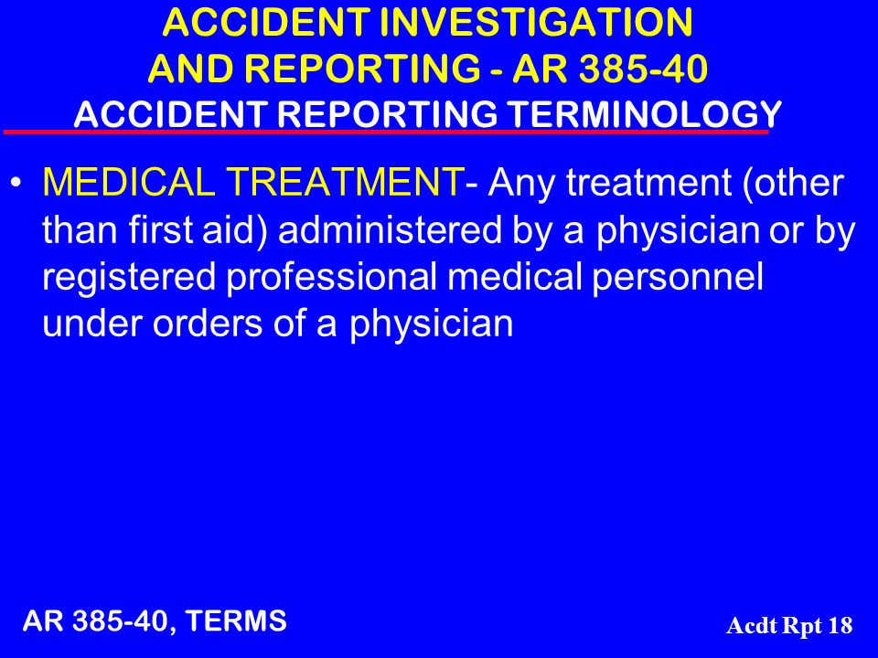 Acdt Rpt 18 ACCIDENT INVESTIGATION AND REPORTING - AR 385-40 ACCIDENT REPORTING TERMINOLOGY MEDICAL TREATMENT- Any treatment (other than first aid) ad