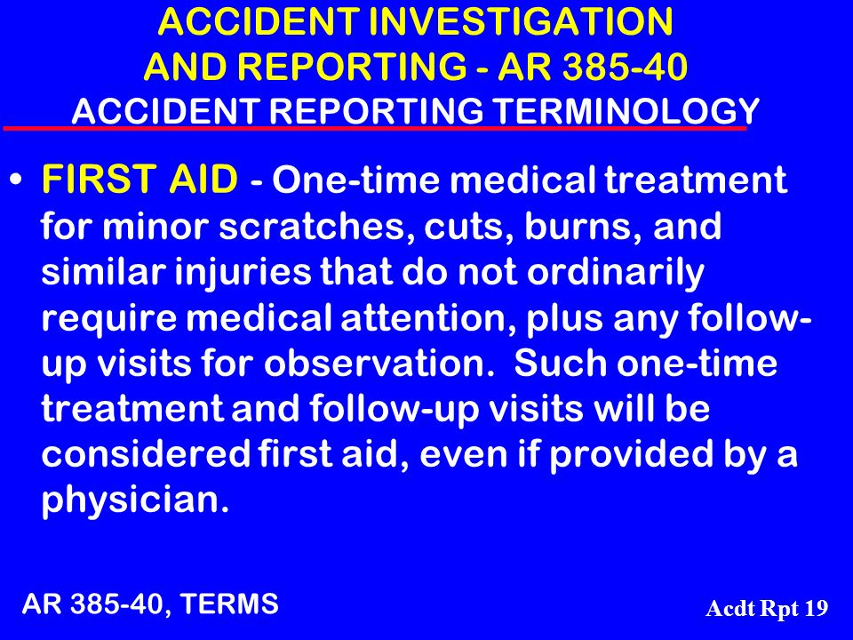 Acdt Rpt 19 ACCIDENT INVESTIGATION AND REPORTING - AR 385-40 ACCIDENT REPORTING TERMINOLOGY FIRST AID - One-time medical treatment for minor scratches