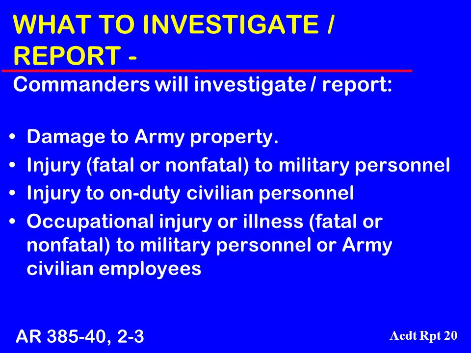 Acdt Rpt 20 WHAT TO INVESTIGATE / REPORT - Commanders will investigate / report: Damage to Army property. Injury (fatal or nonfatal) to military perso