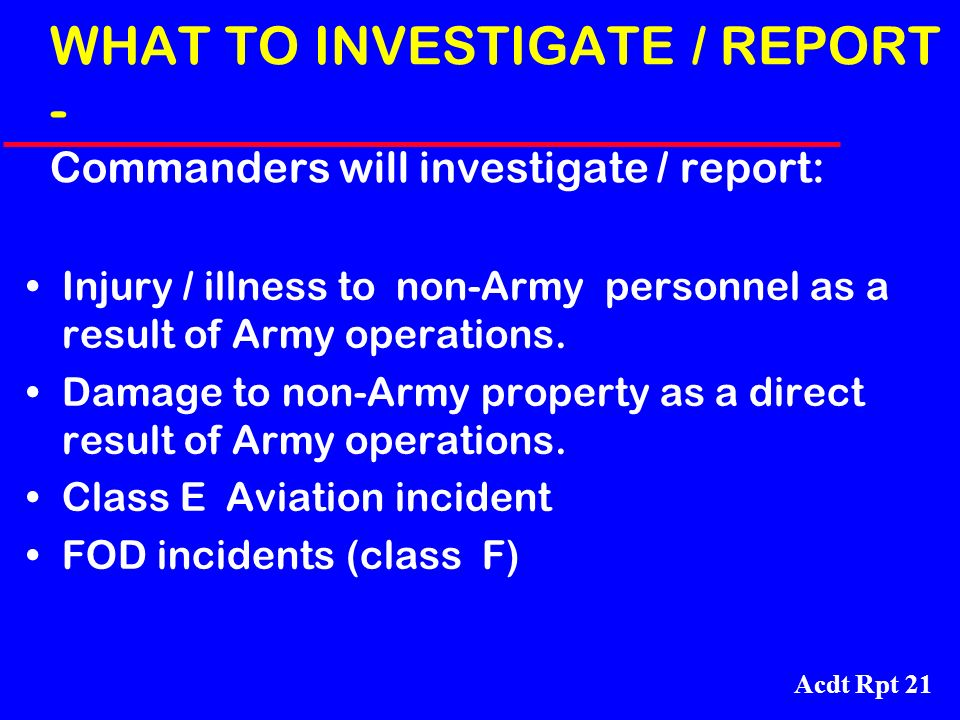 Acdt Rpt 21 WHAT TO INVESTIGATE / REPORT - Commanders will investigate / report: Injury / illness to non-Army personnel as a result of Army operations